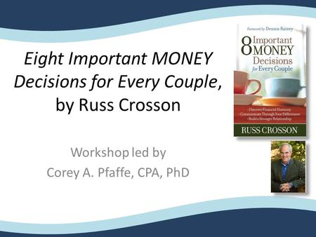 Eight Important MONEY Decisions for Every Couple, by Russ Crosson Workshop led by Corey A. Pfaffe, CPA, PhD.