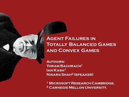 Agent Failures in Totally Balanced Games and Convex Games Authors: Yoram Bachrach 1 Ian Kash 1 Nisarg Shah 2 (speaker) 1 Microsoft Research Cambridge.