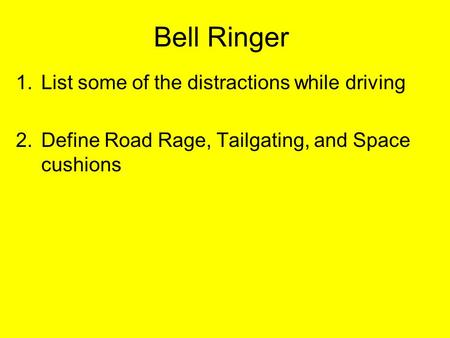 Bell Ringer 1.List some of the distractions while driving 2.Define Road Rage, Tailgating, and Space cushions.