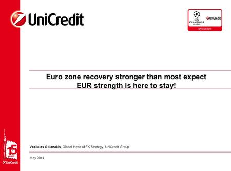 Euro zone recovery stronger than most expect EUR strength is here to stay! Vasileios Gkionakis, Global Head of FX Strategy, UniCredit Group May 2014.