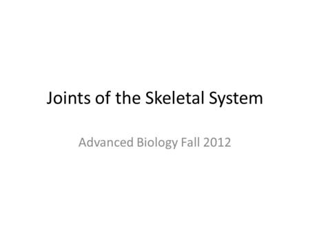Joints of the Skeletal System Advanced Biology Fall 2012.