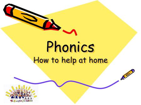 Phonics How to help at home Most important pointers – from a very early age… Talking and Listening, Reading with and to your child, Playing listening.