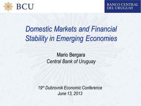 Domestic Markets and Financial Stability in Emerging Economies Mario Bergara Central Bank of Uruguay 19 th Dubrovnik Economic Conference June 13, 2013.