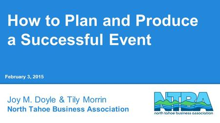 How to Plan and Produce a Successful Event Joy M. Doyle & Tily Morrin North Tahoe Business Association February 3, 2015.