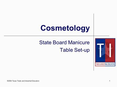 ©2004 Texas Trade and Industrial Education1 Cosmetology State Board Manicure Table Set-up.