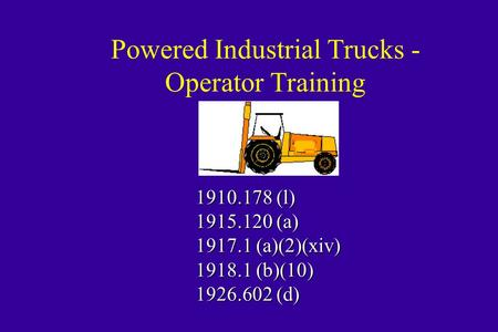 Powered Industrial Trucks - Operator Training 1910.178 (l) 1915.120 (a) 1917.1 (a)(2)(xiv) 1918.1 (b)(10) 1926.602 (d)