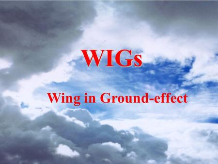 WIGs Wing in Ground-effect.