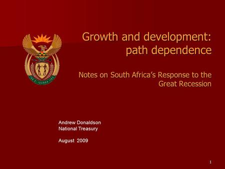 1 Growth and development: path dependence Notes on South Africa's Response to the Great Recession Andrew Donaldson National Treasury August 2009.
