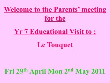Welcome to the Parents' meeting for the Yr 7 Educational Visit to : Le Touquet Fri 29 th April Mon 2 nd May 2011.