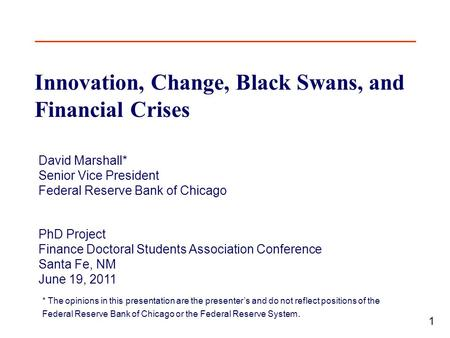 1 Innovation, Change, Black Swans, and Financial Crises David Marshall* Senior Vice President Federal Reserve Bank of Chicago PhD Project Finance Doctoral.