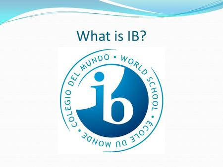 What is IB?. The International Baccalaureate is an organization dedicated to high quality education throughout the world. It is comprised of three programs.
