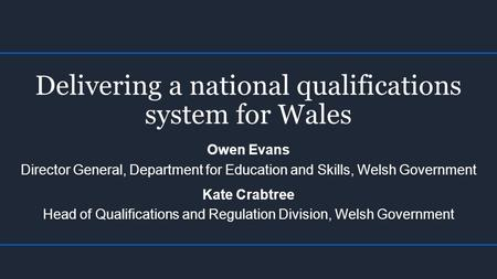 Delivering a national qualifications system for Wales Owen Evans Director General, Department for Education and Skills, Welsh Government Kate Crabtree.
