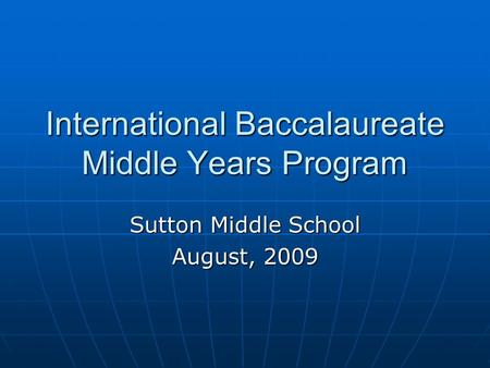 International Baccalaureate Middle Years Program Sutton Middle School August, 2009.