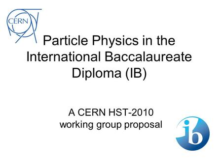 Particle Physics in the International Baccalaureate Diploma (IB) A CERN HST-2010 working group proposal.