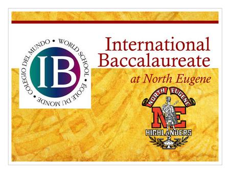 International Baccalaureate at North Eugene. What are the goals of tonight's presentation? IB Information Night: Wednesday, April 24  Provide a rationale.