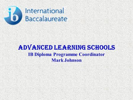 Advanced Learning Schools IB Diploma Programme Coordinator Mark Johnson.