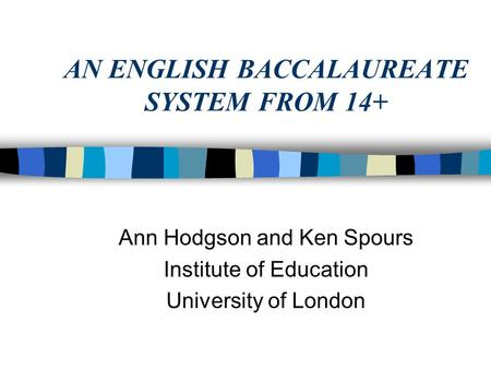 AN ENGLISH BACCALAUREATE SYSTEM FROM 14+ Ann Hodgson and Ken Spours Institute of Education University of London.