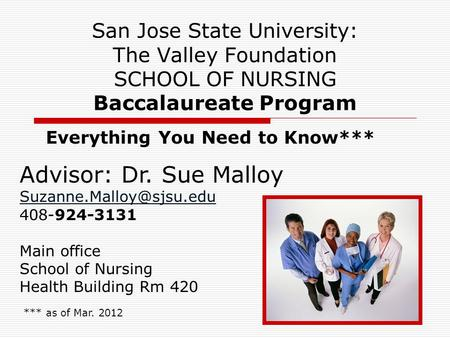 1 San Jose State University: The Valley Foundation SCHOOL OF NURSING Baccalaureate Program Everything You Need to Know*** *** as of Mar. 2012 Advisor:
