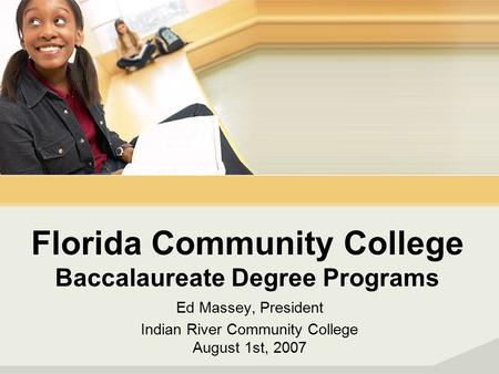 Florida Community College Baccalaureate Degree Programs Ed Massey, President Indian River Community College August 1st, 2007.