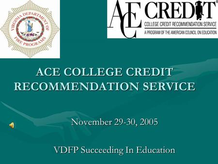 ACE COLLEGE CREDIT RECOMMENDATION SERVICE November 29-30, 2005 VDFP Succeeding In Education.