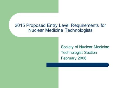 2015 Proposed Entry Level Requirements for Nuclear Medicine Technologists Society of Nuclear Medicine Technologist Section February 2006.