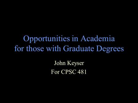 Opportunities in Academia for those with Graduate Degrees John Keyser For CPSC 481.