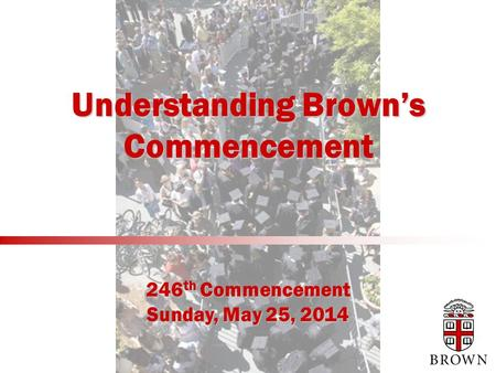 Understanding Brown's Commencement 246 th Commencement Sunday, May 25, 2014.