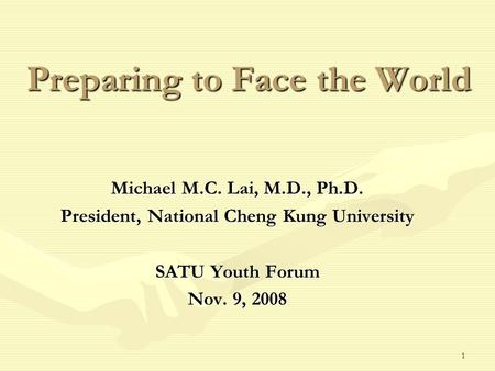 1 Preparing to Face the World Michael M.C. Lai, M.D., Ph.D. President, National Cheng Kung University SATU Youth Forum Nov. 9, 2008.