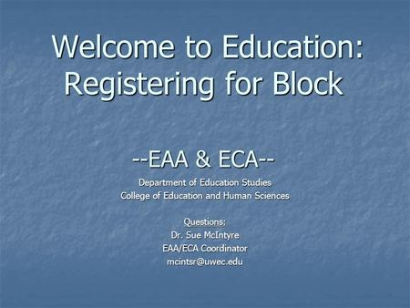 Welcome to Education: Registering for Block --EAA & ECA-- Welcome to Education: Registering for Block --EAA & ECA-- Department of Education Studies College.