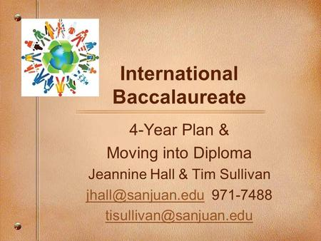 International Baccalaureate 4-Year Plan & Moving into Diploma Jeannine Hall & Tim Sullivan 971-7488