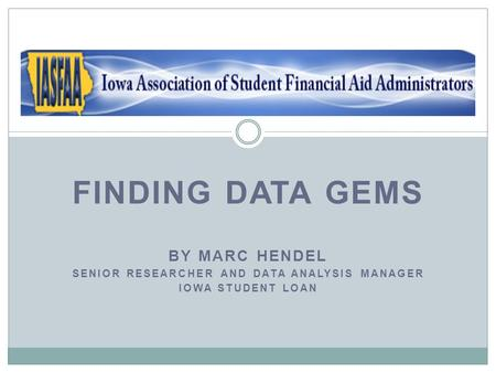 FINDING DATA GEMS BY MARC HENDEL SENIOR RESEARCHER AND DATA ANALYSIS MANAGER IOWA STUDENT LOAN.