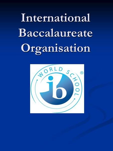 International Baccalaureate Organisation. Why IB? The mission… The International Baccalaureate Organization aims to develop inquiring, knowledgeable and.