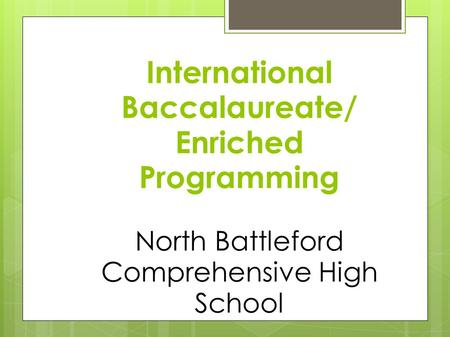 International Baccalaureate/ Enriched Programming North Battleford Comprehensive High School.