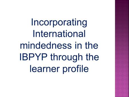Incorporating International mindedness in the IBPYP through the learner profile.