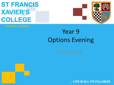 CATHOLIC ACADEMY ST FRANCIS XAVIER'S COLLEGE... LIFE IN ALL ITS FULLNESS Year 9 Options Evening March 2015.