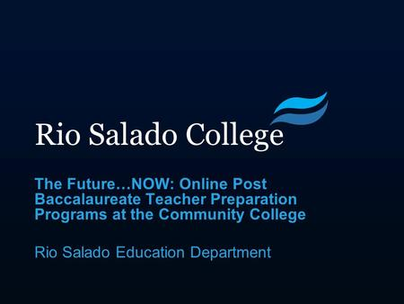 Rio Salado College The Future…NOW: Online Post Baccalaureate Teacher Preparation Programs at the Community College Rio Salado Education Department.