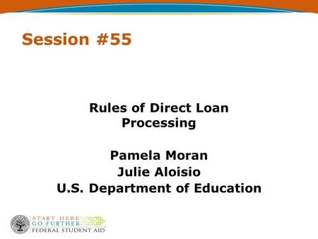 Session #55 Rules of Direct Loan Processing Pamela Moran Julie Aloisio U.S. Department of Education.