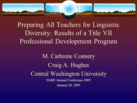Preparing All Teachers for Linguistic Diversity: Results of a Title VII Professional Development Program M. Cathrene Connery Craig A. Hughes Central Washington.