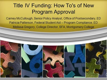 Title IV Funding: How To's of New Program Approval Carney McCullough, Senior Policy Analyst, Office of Postsecondary, ED Patricia Patterson, Federal Student.