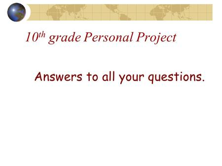Answers to all your questions. 10 th grade Personal Project.