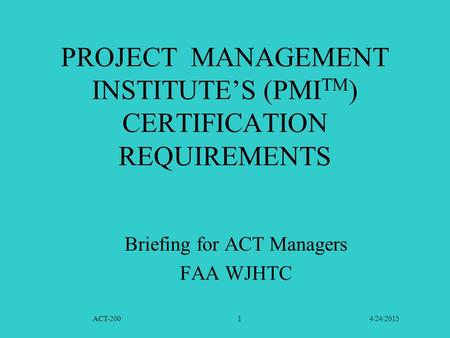 ACT-200 4/24/20151 PROJECT MANAGEMENT INSTITUTE'S (PMI TM ) CERTIFICATION REQUIREMENTS Briefing for ACT Managers FAA WJHTC.