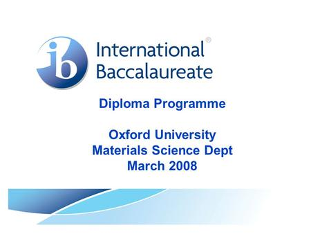 Diploma Programme Oxford University Materials Science Dept March 2008.