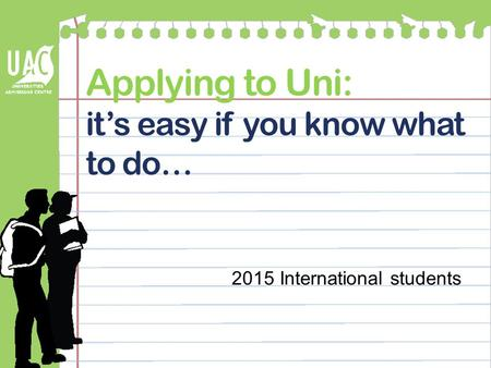 Applying to Uni: it's easy if you know what to do… 2015 International students.
