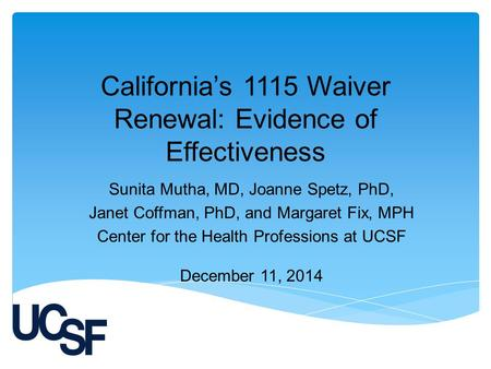 California's 1115 Waiver Renewal: Evidence of Effectiveness Sunita Mutha, MD, Joanne Spetz, PhD, Janet Coffman, PhD, and Margaret Fix, MPH Center for the.