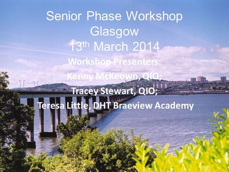 Senior Phase Workshop Glasgow 13 th March 2014 Workshop Presenters: Kenny McKeown, QIO; Tracey Stewart, QIO; Teresa Little, DHT Braeview Academy.