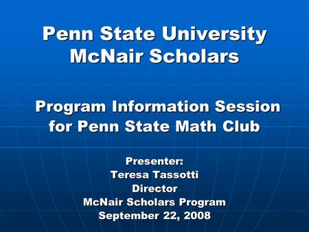 Penn State University McNair Scholars Program Information Session for Penn State Math Club Presenter: Teresa Tassotti Director McNair Scholars Program.