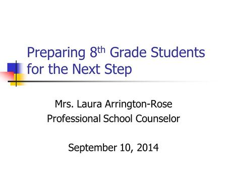 Preparing 8 th Grade Students for the Next Step Mrs. Laura Arrington-Rose Professional School Counselor September 10, 2014.