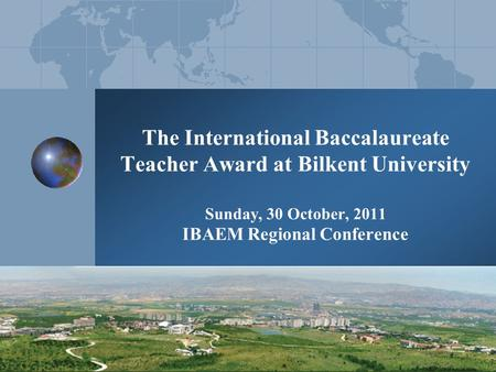 The International Baccalaureate Teacher Award at Bilkent University Sunday, 30 October, 2011 IBAEM Regional Conference.