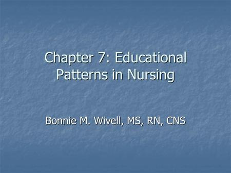 Chapter 7: Educational Patterns in Nursing Bonnie M. Wivell, MS, RN, CNS.