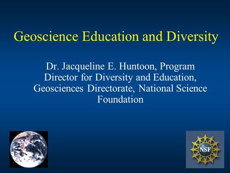 Geoscience Education and Diversity Dr. Jacqueline E. Huntoon, Program Director for Diversity and Education, Geosciences Directorate, National Science Foundation.
